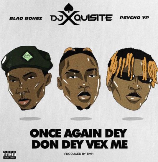 Music: DJ Xquisite – Once Again Dey Don Dey Vex Me ft. Blaqbonez & PsychoYP